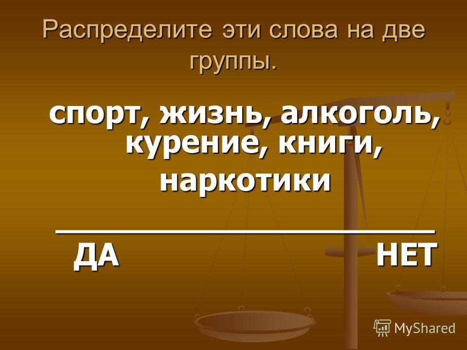 Распределите эти слова на две группы. спорт, жизнь, алкоголь, курение, книги, наркотики___________________ ДА НЕТ ДА НЕТ