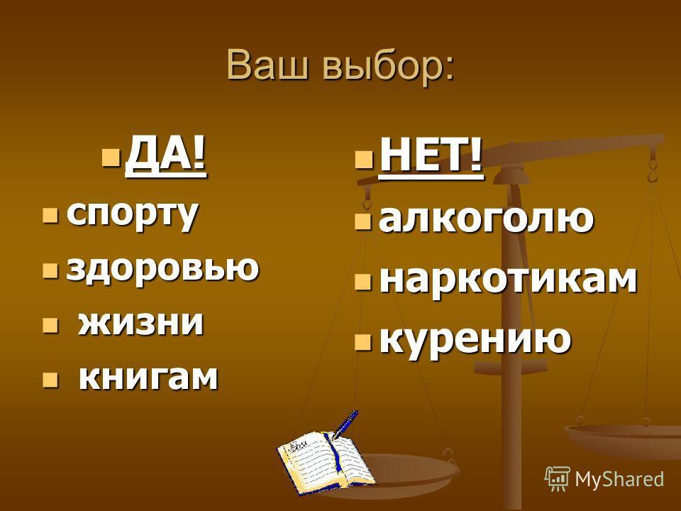 Ваш выбор: ДА! ДА! спорту спорту здоровью здоровью жизни жизни книгам книгам НЕТ! НЕТ! алкоголю алкоголю наркотикам наркотикам курению курению