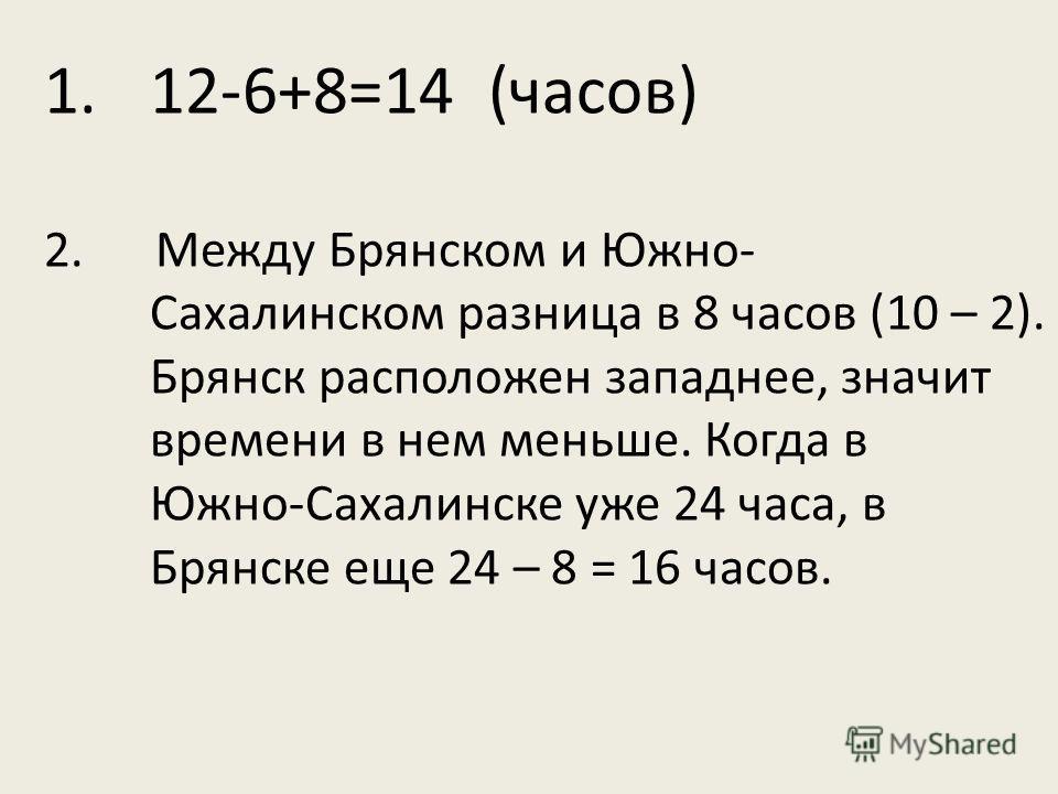 1.12-6+8=14 (часов) 2. Между Брянском и Южно- Сахалинском разница в 8 часов (10 – 2). Брянск расположен западнее, значит времени в нем меньше. Когда в Южно-Сахалинске уже 24 часа, в Брянске еще 24 – 8 = 16 часов.