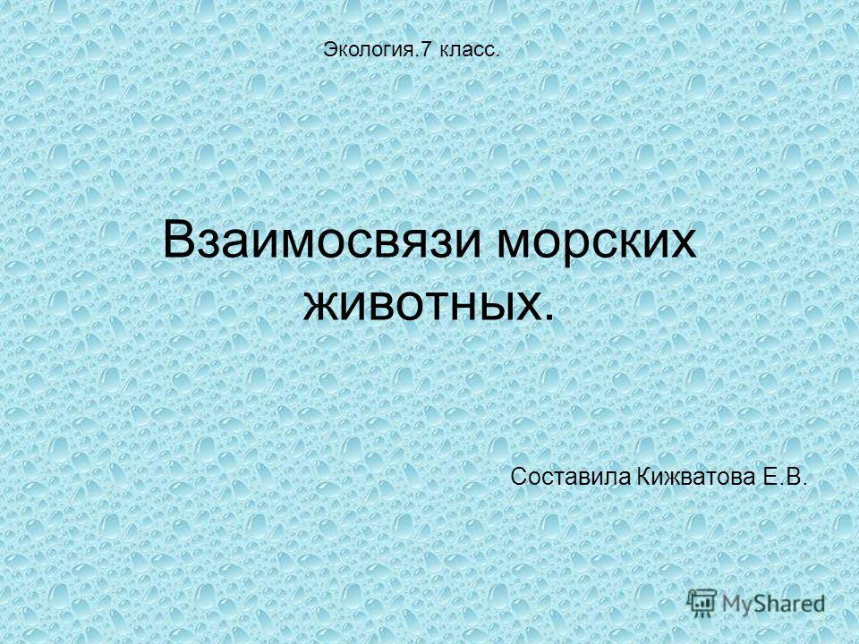 Взаимосвязи морских животных. Составила Кижватова Е.В. Экология.7 класс.
