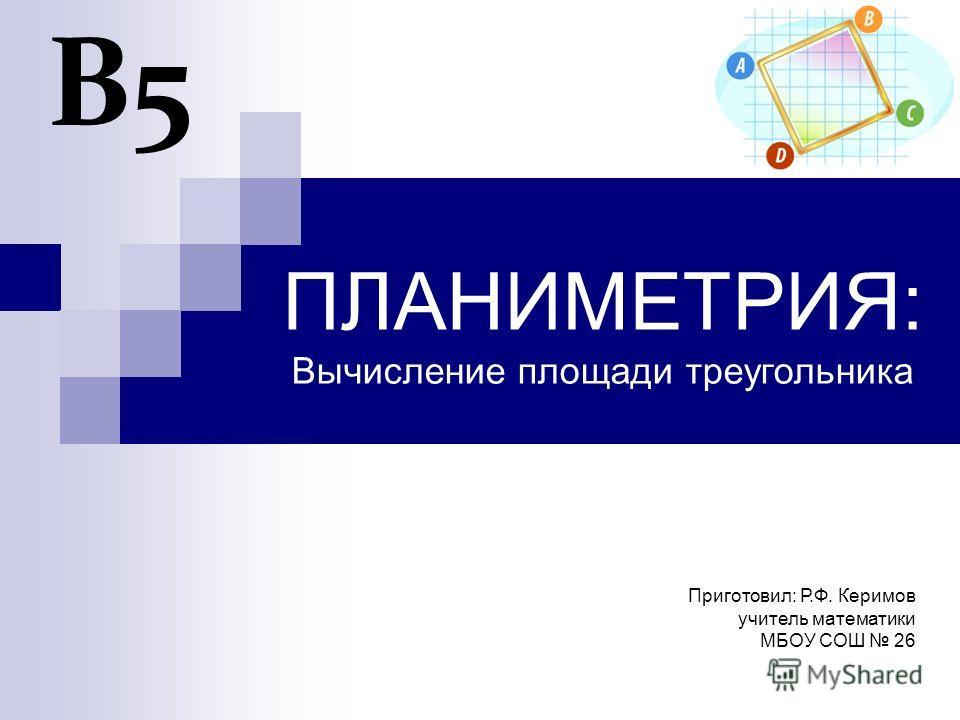 ПЛАНИМЕТРИЯ: Вычисление площади треугольника В5 Приготовил: Р.Ф. Керимов учитель математики МБОУ СОШ 26