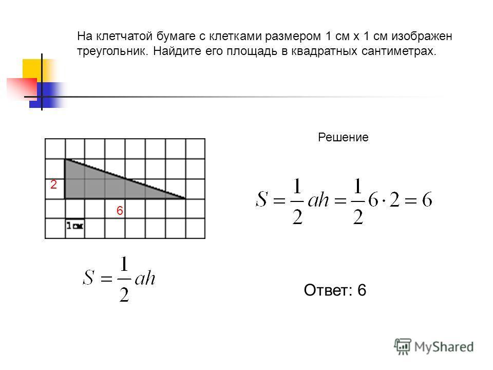 На клетчатой бумаге с клетками размером 1 см х 1 см изображен треугольник. Найдите его площадь в квадратных сантиметрах. Решение 6 2 Ответ: 6