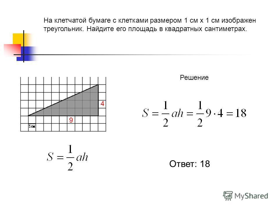 На клетчатой бумаге с клетками размером 1 см х 1 см изображен треугольник. Найдите его площадь в квадратных сантиметрах. Решение 9 4 Ответ: 18