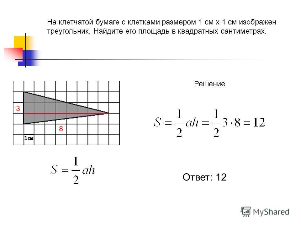 На клетчатой бумаге с клетками размером 1 см х 1 см изображен треугольник. Найдите его площадь в квадратных сантиметрах. Решение 8 3 Ответ: 12
