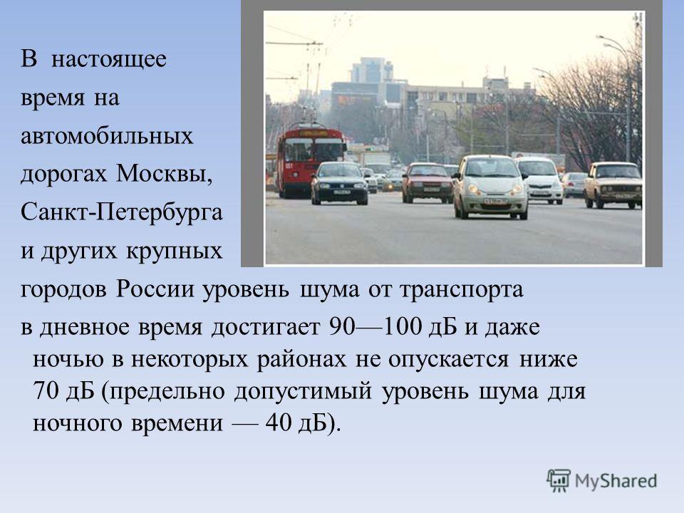В настоящее время на автомобильных дорогах Москвы, Санкт-Петербурга и других крупных городов России уровень шума от транспорта в дневное время достигает 90100 дБ и даже ночью в некоторых районах не опускается ниже 70 дБ (предельно допустимый уровень