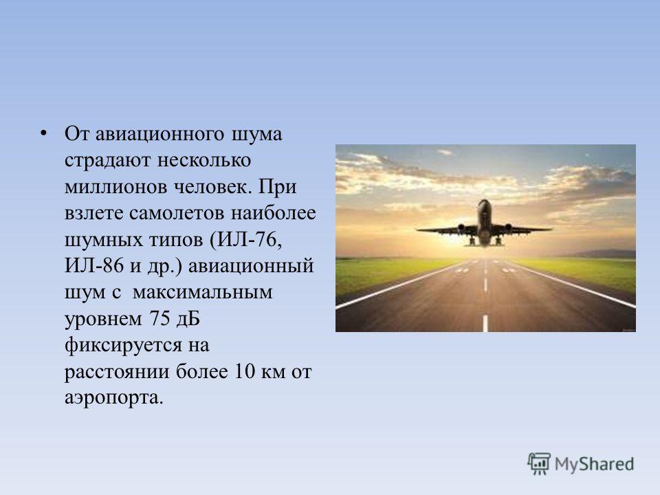 От авиационного шума страдают несколько миллионов человек. При взлете самолетов наиболее шумных типов (ИЛ-76, ИЛ-86 и др.) авиационный шум с максимальным уровнем 75 дБ фиксируется на расстоянии более 10 км от аэропорта.