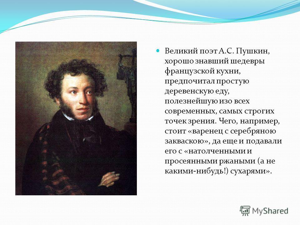 Великий поэт А.С. Пушкин, хорошо знавший шедевры французской кухни, предпочитал простую деревенскую еду, полезнейшую изо всех современных, самых строгих точек зрения. Чего, например, стоит «варенец с серебряною закваскою», да еще и подавали его с «на