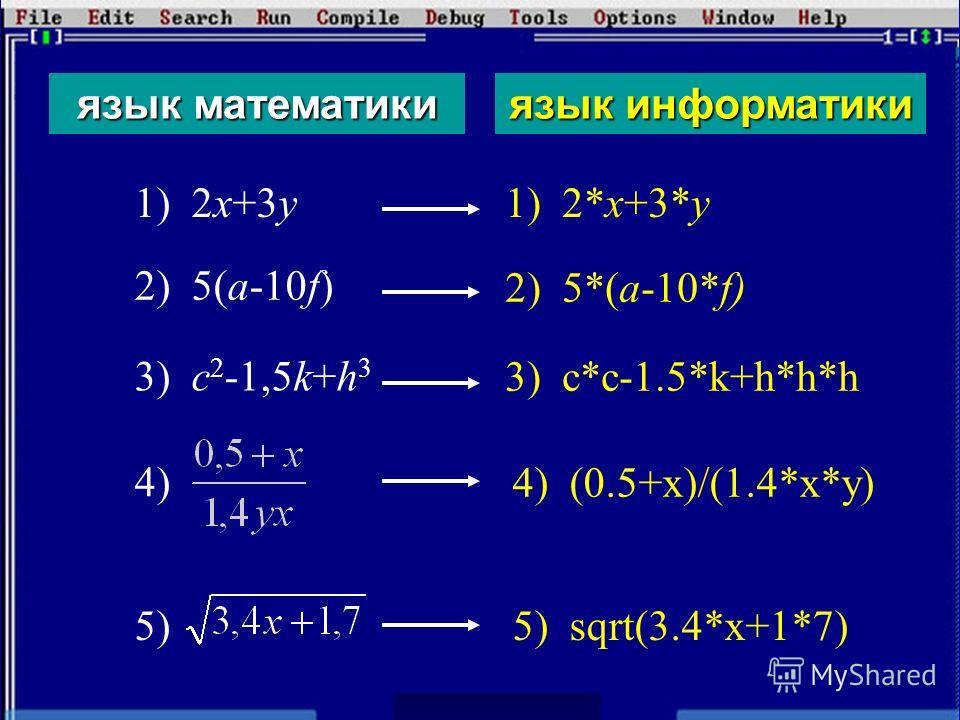 язык математикиязык информатики 1) 2x+3y 2) 5(a-10f) 3) c 2 -1,5k+h 3 4) 5) 1) 2*x+3*y 2) 5*(a-10*f) 3) c*c-1.5*k+h*h*h 4) (0.5+x)/(1.4*x*y) 5) sqrt(3.4*x+1*7)