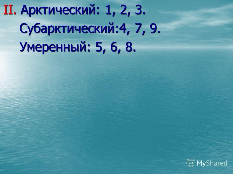 II. Арктический: 1, 2, 3. Субарктический:4, 7, 9. Субарктический:4, 7, 9. Умеренный: 5, 6, 8. Умеренный: 5, 6, 8.