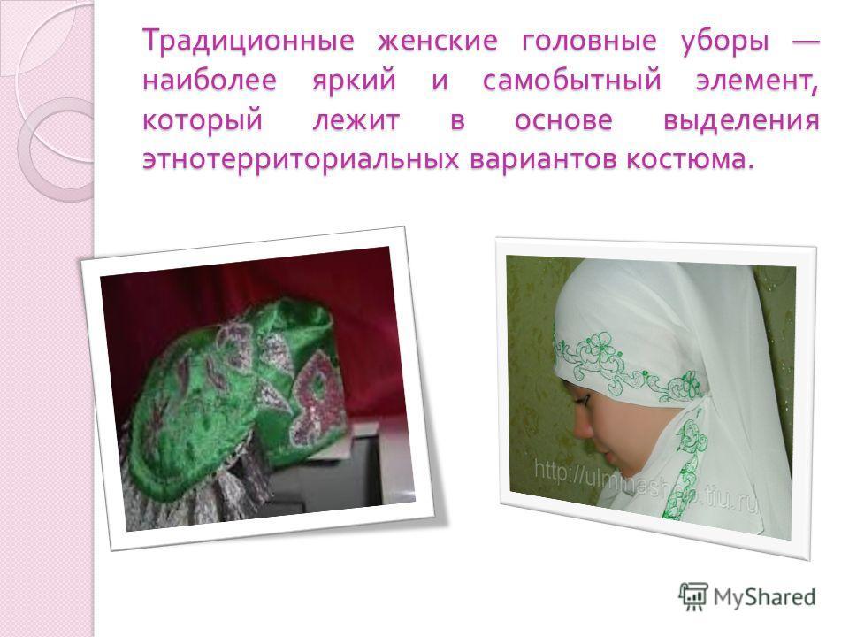 Традиционные женские головные уборы наиболее яркий и самобытный элемент, который лежит в основе выделения этнотерриториальных вариантов костюма.