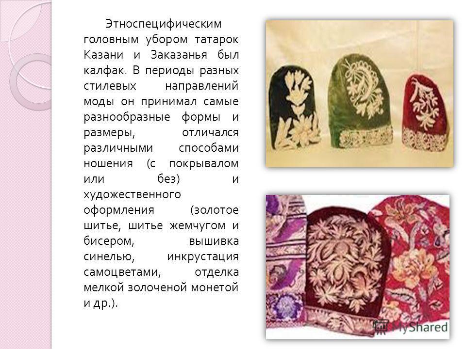 Этноспецифическим головным убором татарок Казани и Заказанья был калфак. В периоды разных стилевых направлений моды он принимал самые разнообразные формы и размеры, отличался различными способами ношения ( с покрывалом или без ) и художественного офо