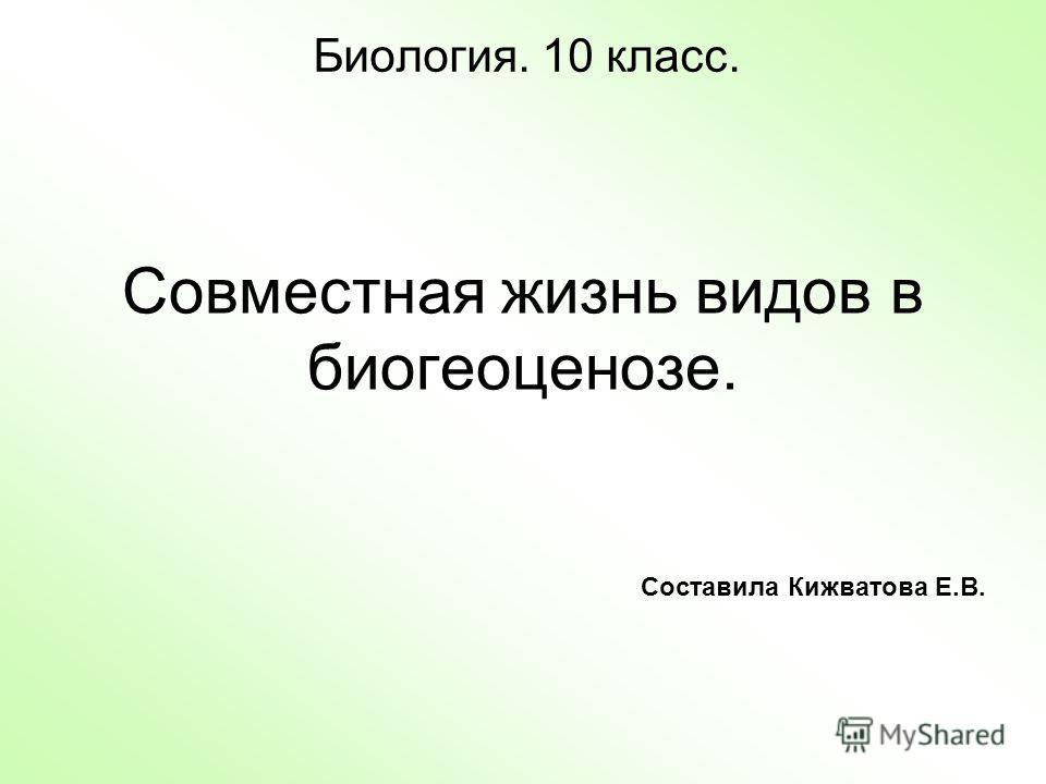 Совместная жизнь видов в биогеоценозе. Биология. 10 класс. Составила Кижватова Е.В.