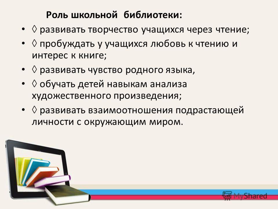 Роль школьной библиотеки: развивать творчество учащихся через чтение; пробуждать у учащихся любовь к чтению и интерес к книге; развивать чувство родного языка, обучать детей навыкам анализа художественного произведения; развивать взаимоотношения подр