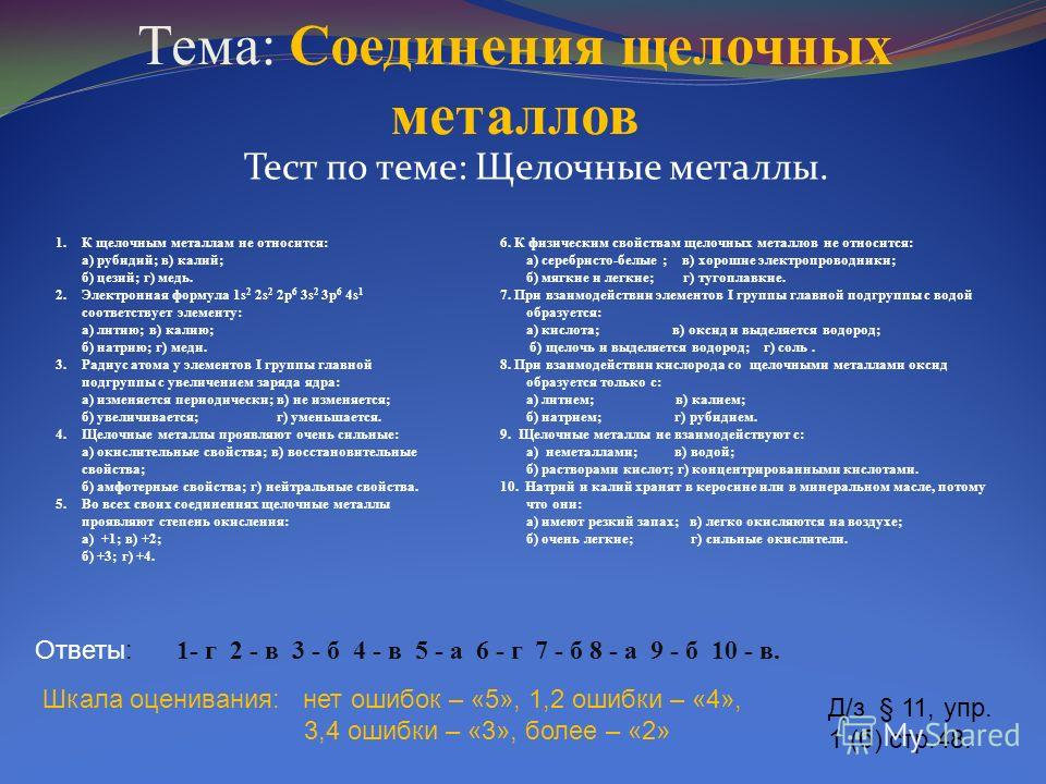 Тема: Соединения щелочных металлов Тест по теме: Щелочные металлы. Ответы: 1- г 2 - в 3 - б 4 - в 5 - а 6 - г 7 - б 8 - а 9 - б 10 - в. Шкала оценивания: нет ошибок – «5», 1,2 ошибки – «4», 3,4 ошибки – «3», более – «2» Д/з § 11, упр. 1 (б) стр.48. 1
