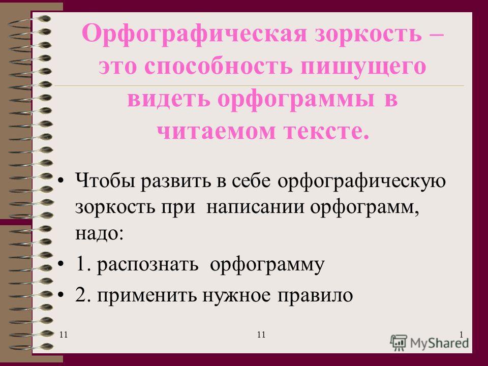 11 1 Орфографическая зоркость – это способность пишущего видеть орфограммы в читаемом тексте. Чтобы развить в себе орфографическую зоркость при написании орфограмм, надо: 1. распознать орфограмму 2. применить нужное правило