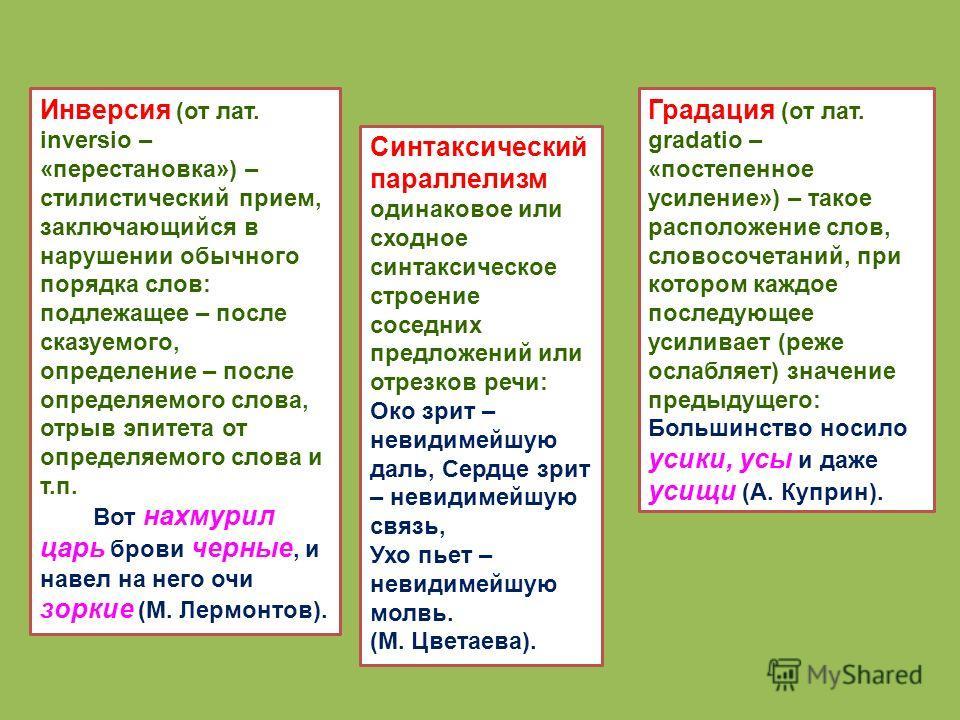 Инверсия (от лат. inversio – «перестановка») – стилистический прием, заключающийся в нарушении обычного порядка слов: подлежащее – после сказуемого, определение – после определяемого слова, отрыв эпитета от определяемого слова и т.п. Вот нахмурил цар