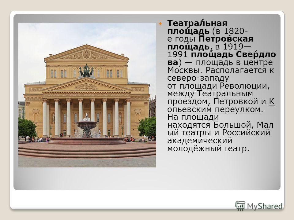 Театра́льная пло́щадь (в 1820- е годы Петро́вская пло́щадь, в 1919 1991 пло́щадь Све́рдло ва) площадь в центре Москвы. Располагается к северо-западу от площади Революции, между Театральным проездом, Петровкой и К опьевским переулком. На площади наход