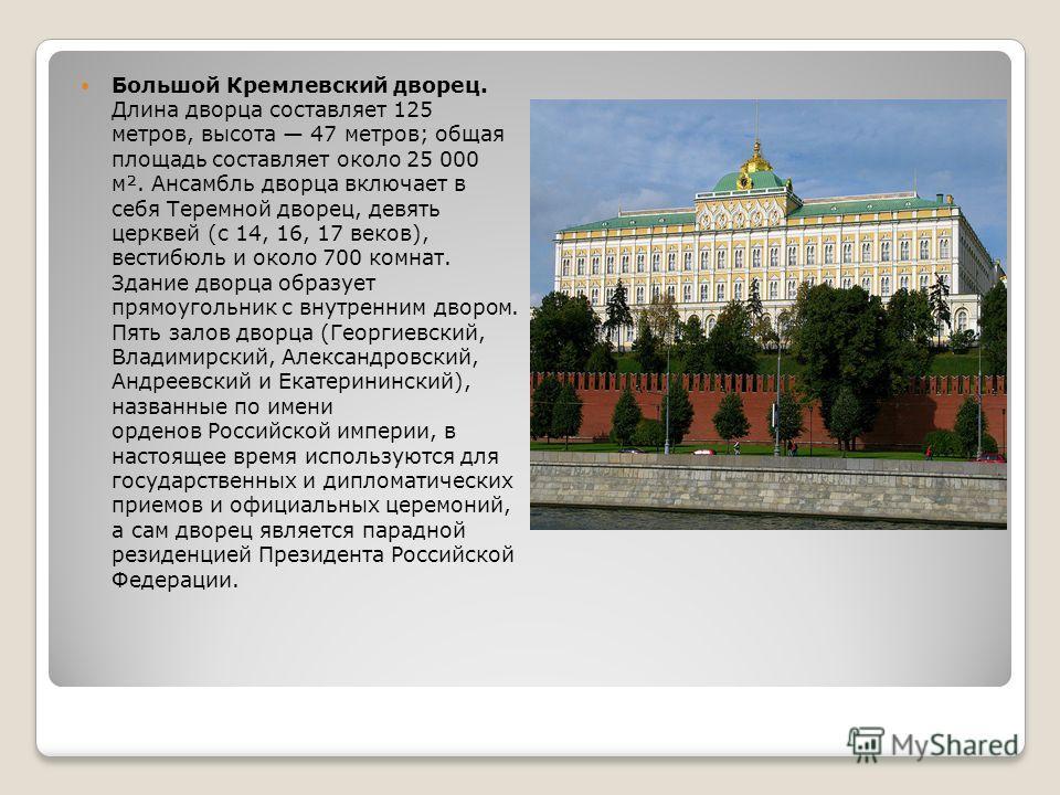 Большой Кремлевский дворец. Длина дворца составляет 125 метров, высота 47 метров; общая площадь составляет около 25 000 м². Ансамбль дворца включает в себя Теремной дворец, девять церквей (с 14, 16, 17 веков), вестибюль и около 700 комнат. Здание дво