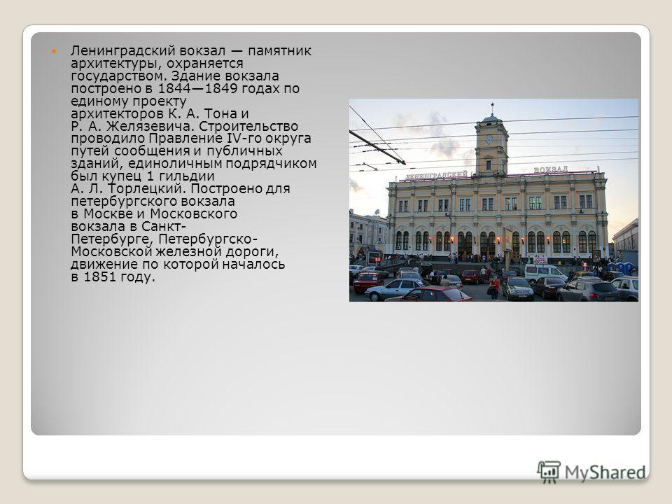 Ленинградский вокзал памятник архитектуры, охраняется государством. Здание вокзала построено в 18441849 годах по единому проекту архитекторов К. А. Тона и Р. А. Желязевича. Строительство проводило Правление IV-го округа путей сообщения и публичных зд
