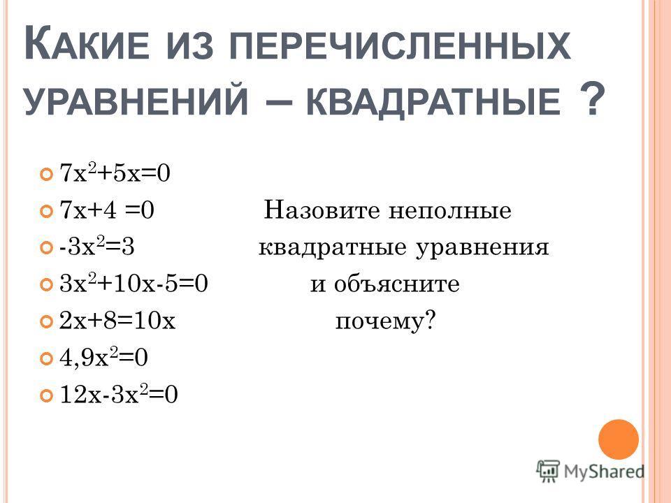 К АКИЕ ИЗ ПЕРЕЧИСЛЕННЫХ УРАВНЕНИЙ – КВАДРАТНЫЕ ? 7х 2 +5х=0 7х+4 =0 Назовите неполные -3х 2 =3 квадратные уравнения 3х 2 +10x-5=0 и объясните 2х+8=10х почему? 4,9х 2 =0 12х-3х 2 =0
