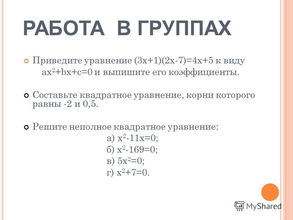 РАБОТА В ГРУППАХ Приведите уравнение (3х+1)(2х-7)=4х+5 к виду ax 2 +bx+c=0 и выпишите его коэффициенты. Составьте квадратное уравнение, корни которого равны -2 и 0,5. Решите неполное квадратное уравнение: а) х 2 -11х=0; б) х 2 -169=0; в) 5х 2 =0; г)