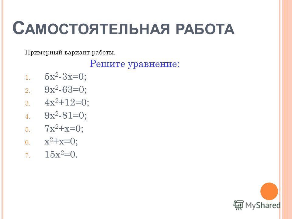 С АМОСТОЯТЕЛЬНАЯ РАБОТА Примерный вариант работы. Решите уравнение: 1. 5х 2 -3х=0; 2. 9х 2 -63=0; 3. 4х 2 +12=0; 4. 9х 2 -81=0; 5. 7х 2 +х=0; 6. х 2 +х=0; 7. 15х 2 =0.