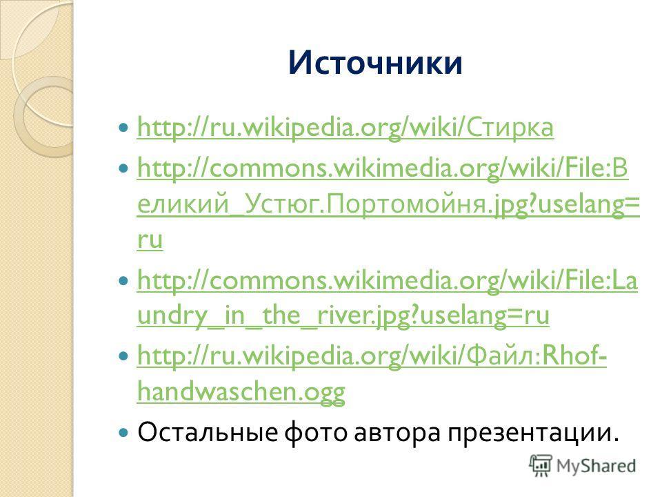 Источники http://ru.wikipedia.org/wiki/ Стирка http://ru.wikipedia.org/wiki/ Стирка http://commons.wikimedia.org/wiki/File: В еликий _ Устюг. Портомойня.jpg?uselang= ru http://commons.wikimedia.org/wiki/File: В еликий _ Устюг. Портомойня.jpg?uselang=