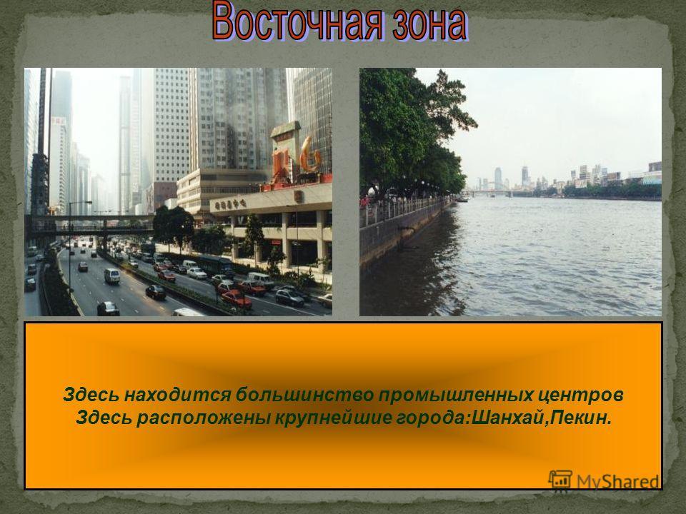 Здесь находится большинство промышленных центров Здесь расположены крупнейшие города:Шанхай,Пекин.