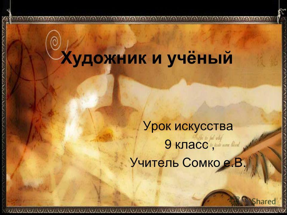 Художник и учёный Урок искусства 9 класс, Учитель Сомко е.В.