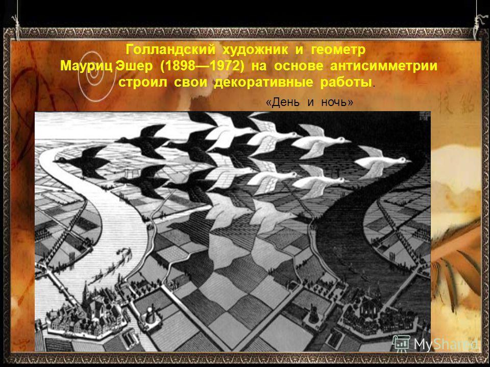 Голландский художник и геометр Мауриц Эшер (18981972) на основе антисимметрии строил свои декоративные работы. «День и ночь»