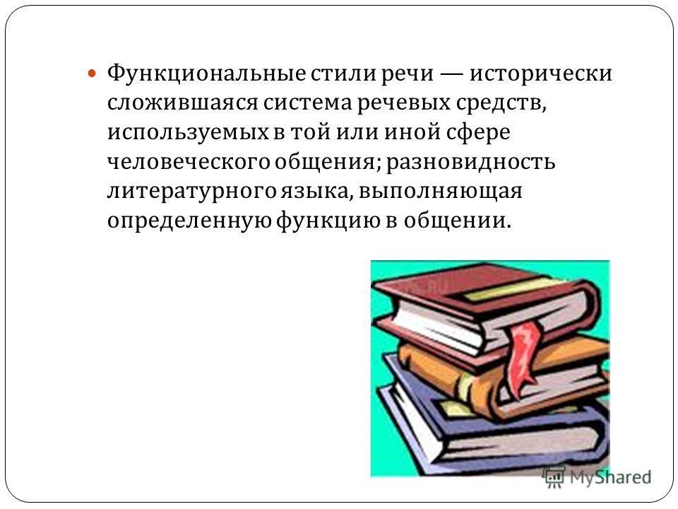 Функциональные стили речи исторически сложившаяся система речевых средств, используемых в той или иной сфере человеческого общения ; разновидность литературного языка, выполняющая определенную функцию в общении.