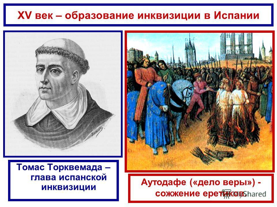 XV век – образование инквизиции в Испании Томас Торквемада – глава испанской инквизиции Аутодафе («дело веры») - сожжение еретиков.