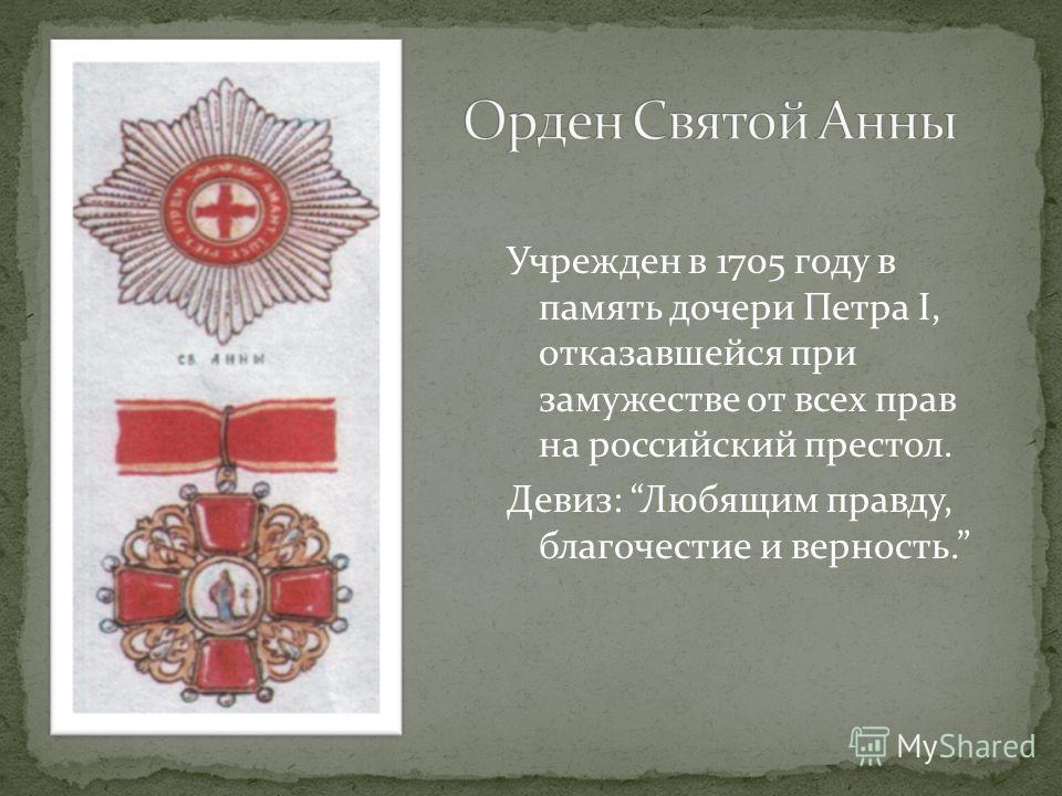 Учрежден в 1705 году в память дочери Петра I, отказавшейся при замужестве от всех прав на российский престол. Девиз: Любящим правду, благочестие и верность.