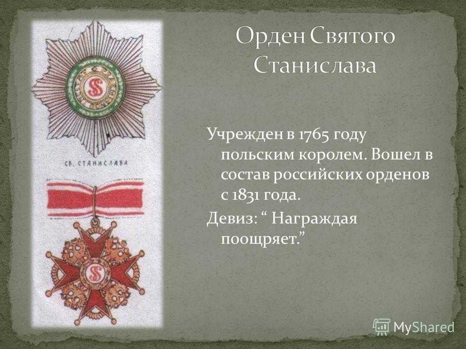 Учрежден в 1765 году польским королем. Вошел в состав российских орденов с 1831 года. Девиз: Награждая поощряет.