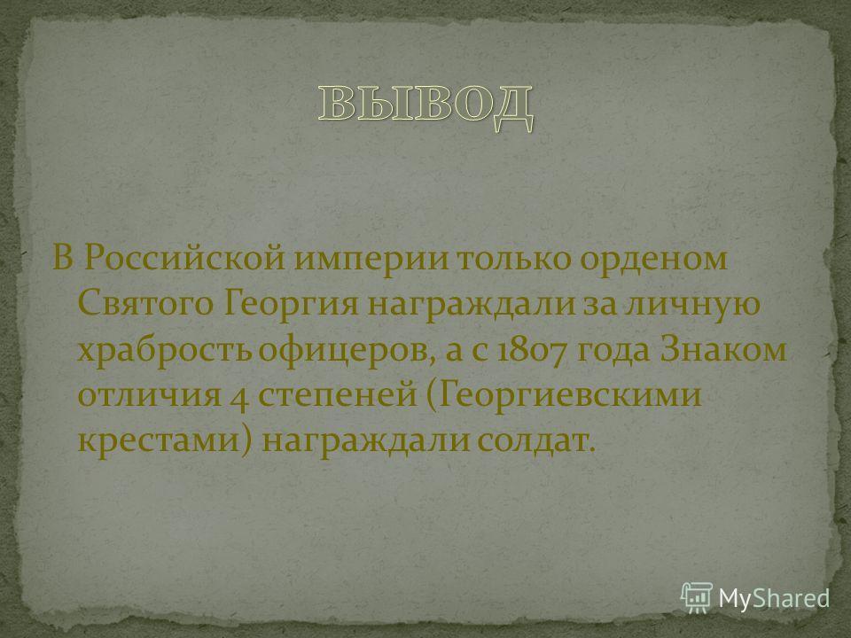 В Российской империи только орденом Святого Георгия награждали за личную храбрость офицеров, а с 1807 года Знаком отличия 4 степеней (Георгиевскими крестами) награждали солдат.