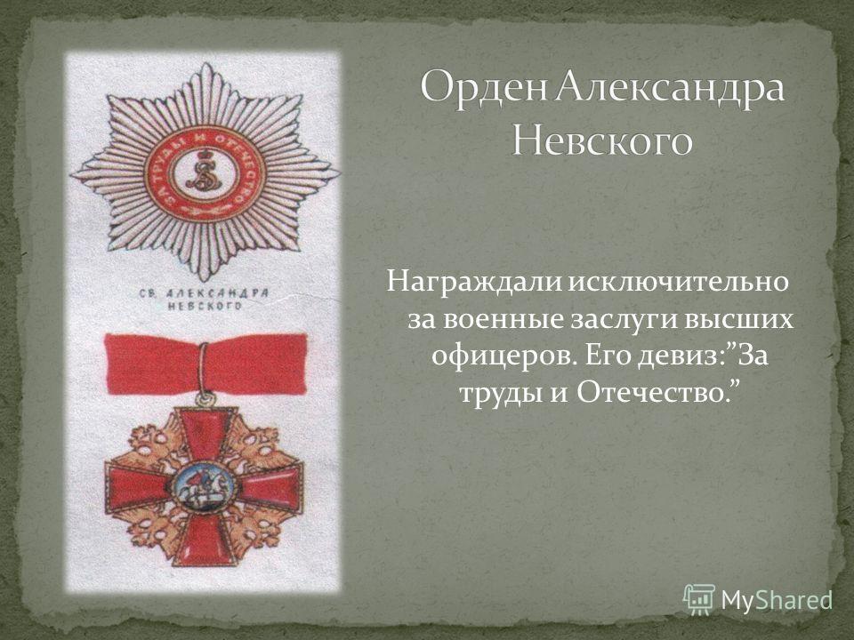 Награждали исключительно за военные заслуги высших офицеров. Его девиз:За труды и Отечество.