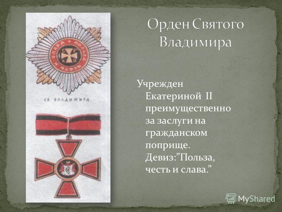 Учрежден Екатериной II преимущественно за заслуги на гражданском поприще. Девиз:Польза, честь и слава.