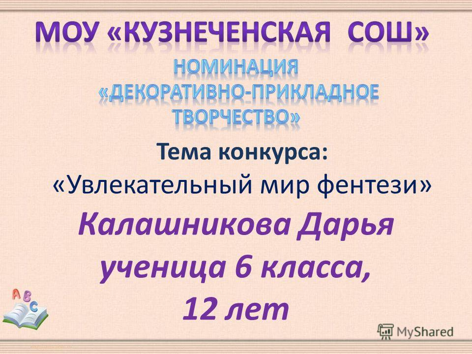 Тема конкурса: «Увлекательный мир фентези» Калашникова Дарья ученица 6 класса, 12 лет