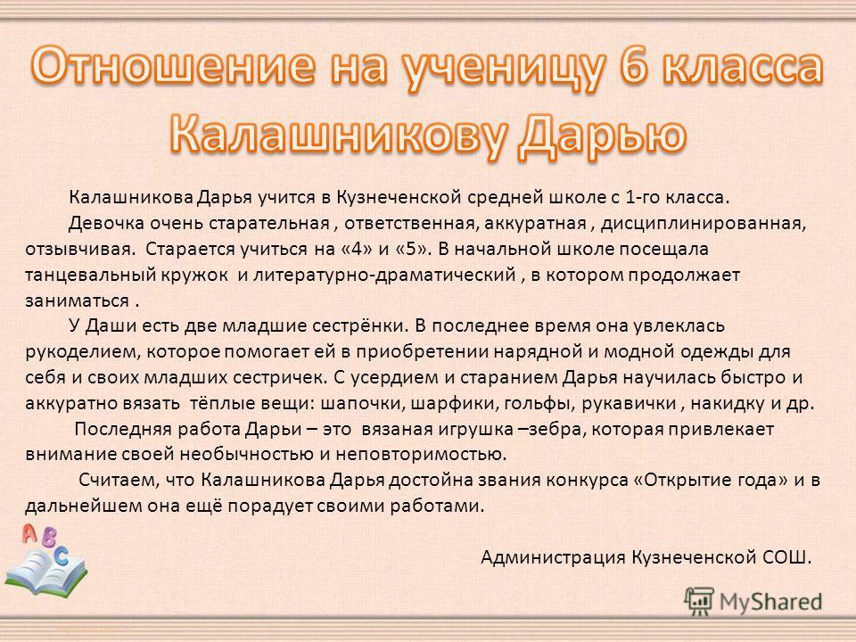 Калашникова Дарья учится в Кузнеченской средней школе с 1-го класса. Девочка очень старательная, ответственная, аккуратная, дисциплинированная, отзывчивая. Старается учиться на «4» и «5». В начальной школе посещала танцевальный кружок и литературно-д