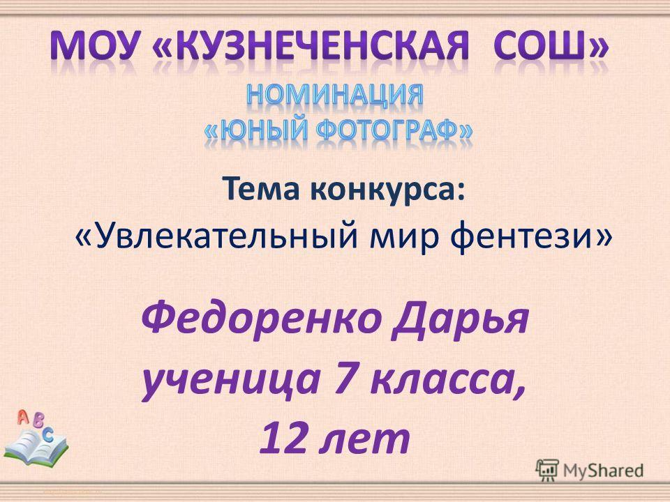 Тема конкурса: «Увлекательный мир фентези» Федоренко Дарья ученица 7 класса, 12 лет