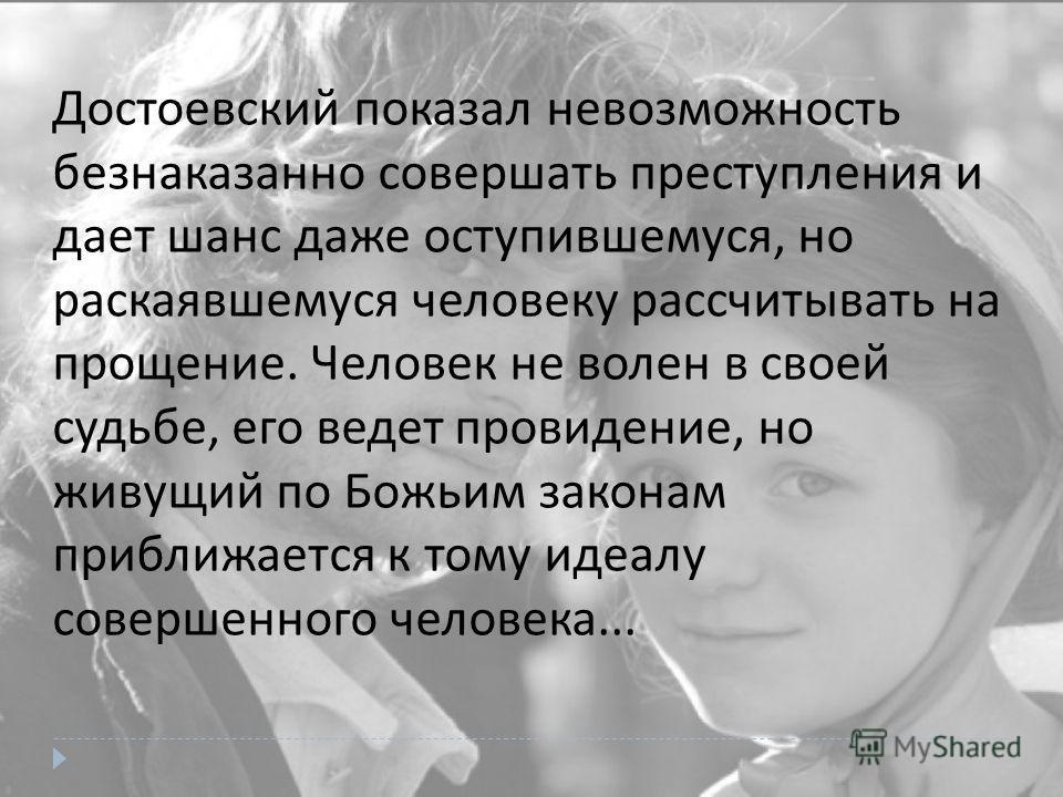 Достоевский показал невозможность безнаказанно совершать преступления и дает шанс даже оступившемуся, но раскаявшемуся человеку рассчитывать на прощение. Человек не волен в своей судьбе, его ведет провидение, но живущий по Божьим законам приближается