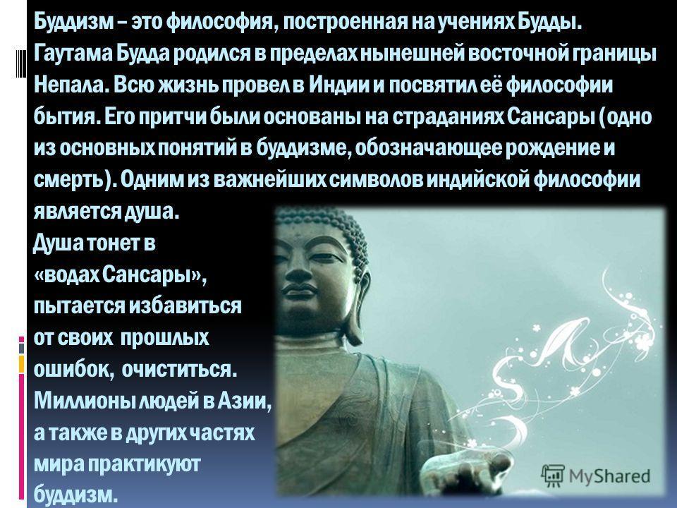 Буддизм – это философия, построенная на учениях Будды. Гаутама Будда родился в пределах нынешней восточной границы Непала. Всю жизнь провел в Индии и посвятил её философии бытия. Его притчи были основаны на страданиях Сансары (одно из основных поняти