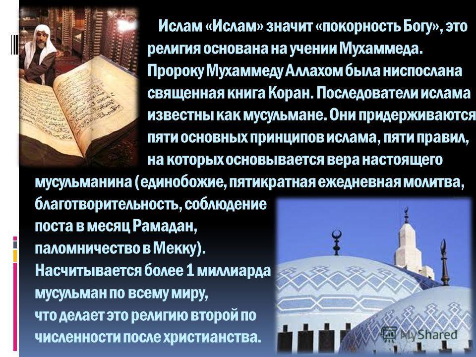 Ислам «Ислам» значит «покорность Богу», это религия основана на учении Мухаммеда. Пророку Мухаммеду Аллахом была ниспослана священная книга Коран. Последователи ислама известны как мусульмане. Они придерживаются пяти основных принципов ислама, пяти п