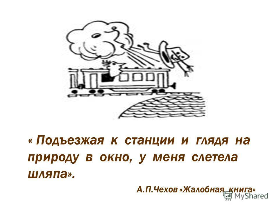 « Подъезжая к станции и глядя на природу в окно, у меня слетела шляпа». А.П.Чехов «Жалобная книга»