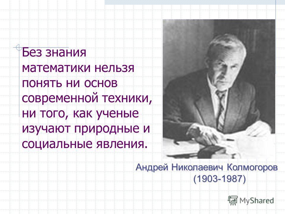 Без знания математики нельзя понять ни основ современной техники, ни того, как ученые изучают природные и социальные явления. Андрей Николаевич Колмогоров (1903-1987)
