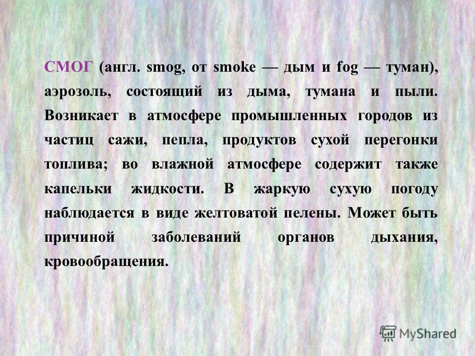 СМОГ (англ. smog, от smoke дым и fog туман), аэрозоль, состоящий из дыма, тумана и пыли. Возникает в атмосфере промышленных городов из частиц сажи, пепла, продуктов сухой перегонки топлива; во влажной атмосфере содержит также капельки жидкости. В жар