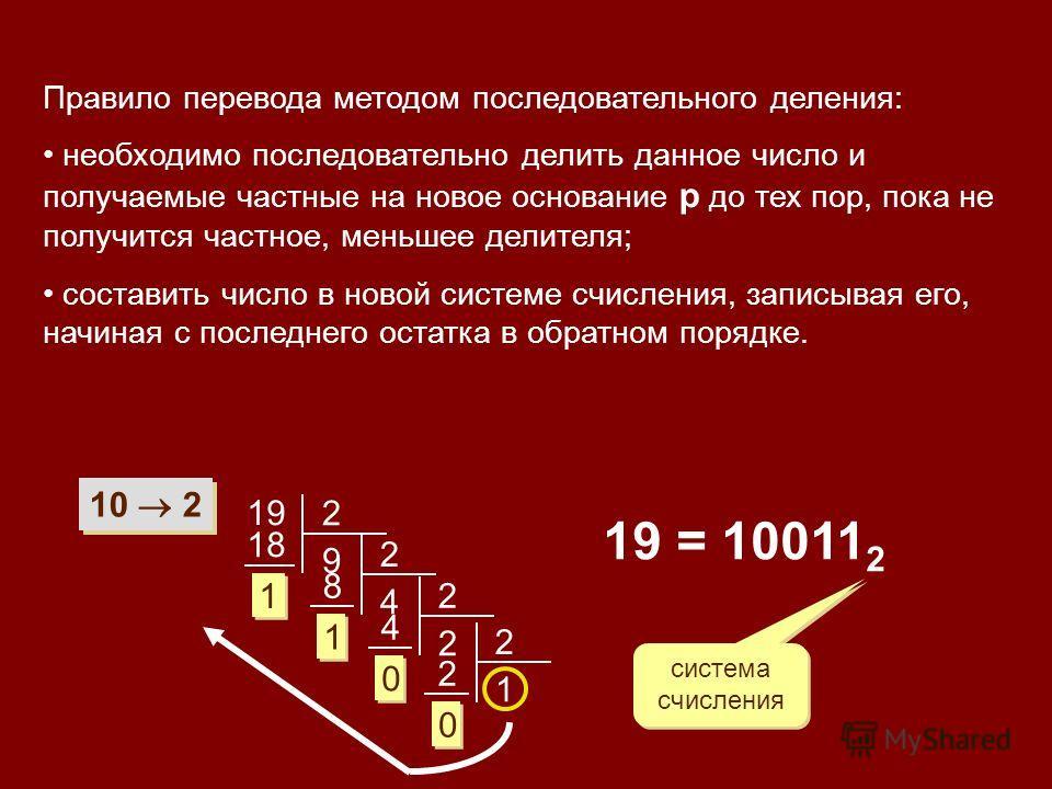 Правило перевода методом последовательного деления: необходимо последовательно делить данное число и получаемые частные на новое основание р до тех пор, пока не получится частное, меньшее делителя; составить число в новой системе счисления, записывая