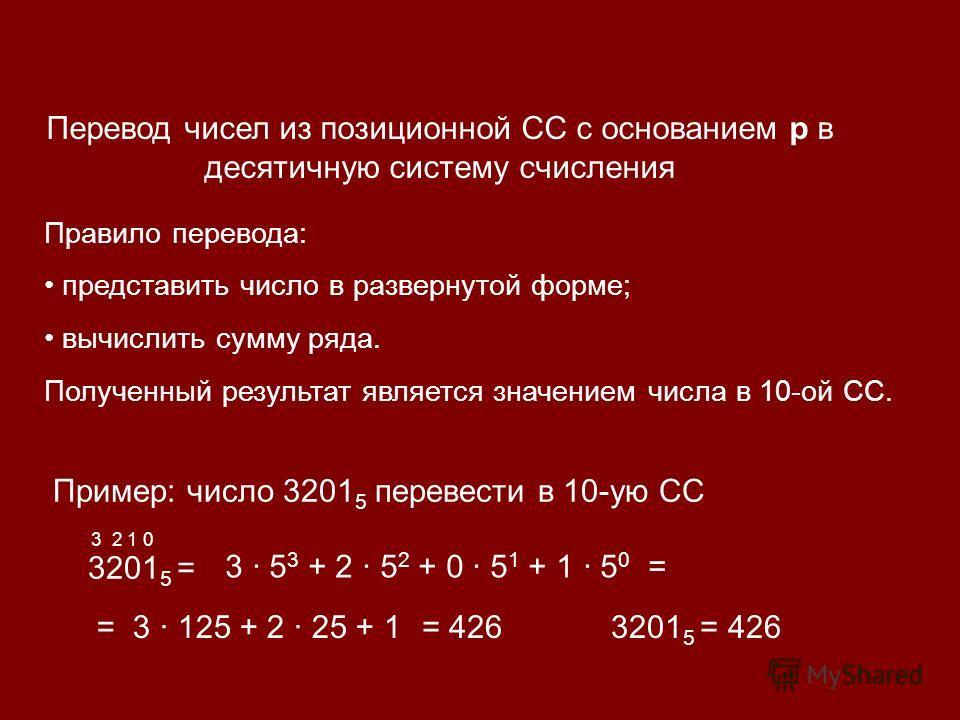 Перевод чисел из позиционной СС с основанием р в десятичную систему счисления Правило перевода: представить число в развернутой форме; вычислить сумму ряда. Полученный результат является значением числа в 10-ой СС. Пример: число 3201 5 перевести в 10
