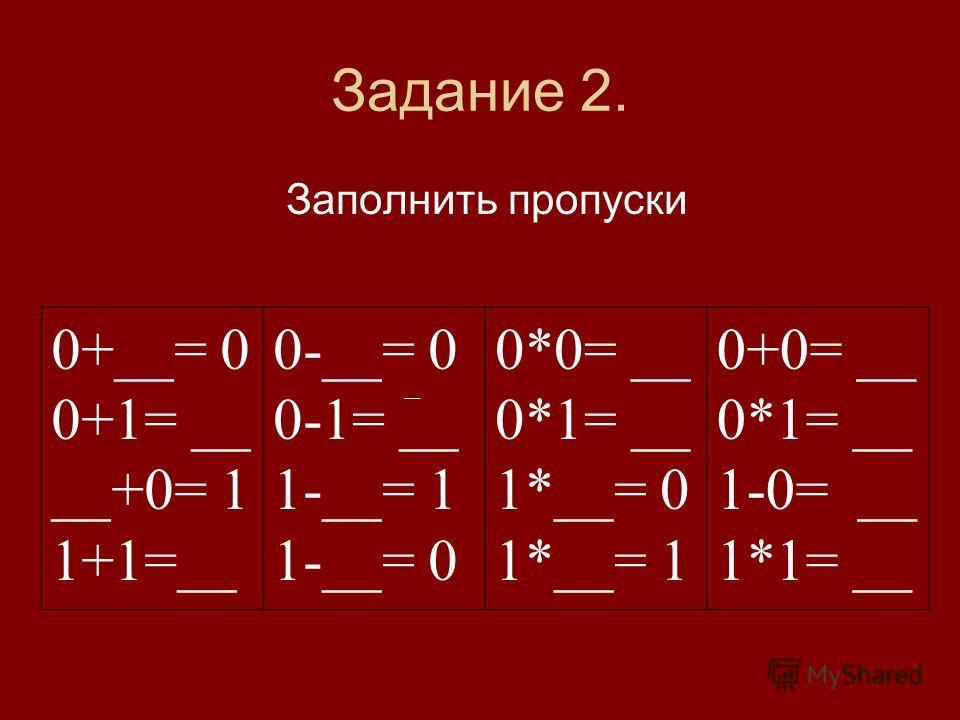 Задание 2. Заполнить пропуски 0+__= 0 0+1= __ __+0= 1 1+1=__ 0-__= 0 0-1= __ 1-__= 1 1-__= 0 0*0= __ 0*1= __ 1*__= 0 1*__= 1 0+0= __ 0*1= __ 1-0= __ 1*1= __