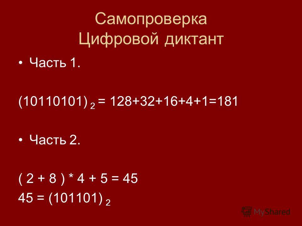 Самопроверка Цифровой диктант Часть 1. (10110101) 2 = 128+32+16+4+1=181 Часть 2. ( 2 + 8 ) * 4 + 5 = 45 45 = (101101) 2